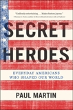 Secret Heroes: Everyday Americans Who Shaped Our World, Martin, Paul