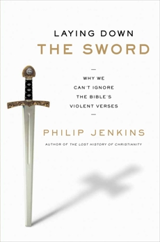 Laying Down the Sword: Why We Can't Ignore the Bible's Violent Verses, Jenkins, Philip