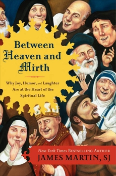 Between Heaven and Mirth: Why Joy, Humor, and Laughter Are at the Heart of the Spiritual Life, Martin, James
