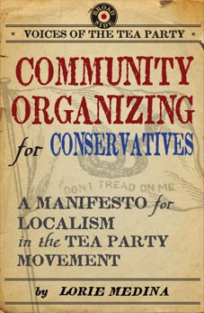 Community Organizing for Conservatives: A Manifesto for Localism in the Tea Party Movement, Medina, Lorie