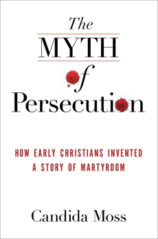 The Myth of Persecution: How Early Christians Invented a Story of Martyrdom, Moss, Candida
