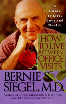 How to Live Between Office Visits: A Guide to Life, Love and Health, Siegel, Bernie S.