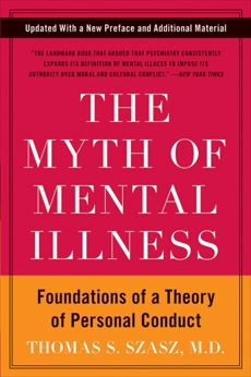 The Myth of Mental Illness: Foundations of a Theory of Personal Conduct, Szasz, Thomas S.