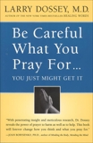 Be Careful What You Pray For, You Might Just Get It: What We Can Do About the Unintentional Effects of Our Thoughts, Prayers and Wishes, Dossey, Larry