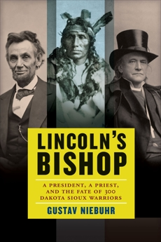 Lincoln's Bishop: A President, A Priest, and the Fate of 300 Dakota Sioux Warriors, Niebuhr, Gustav