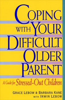 Coping with Your Difficult Older Parent: A Guide For Stressed Out Children, Lebow, Grace & Lebow, Irwin & Kane, Barbara