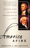 America Afire: Jefferson, Adams, and the First Contested Election, Weisberger, Bernard A.