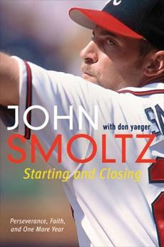 Starting and Closing: Perseverance, Faith, and One More Year, Smoltz, John & Smoltz, John & Yaeger, Don