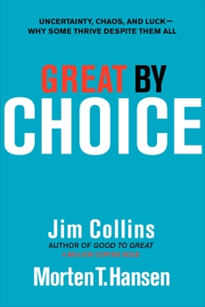 Great by Choice: Uncertainty, Chaos, and Luck--Why Some Thrive Despite Them All, Hansen, Morten T. & Collins, Jim & Collins, Jim