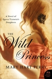 The Wild Princess: A Novel of Queen Victoria's Defiant Daughter, Perry, Mary Hart