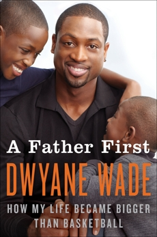 A Father First: How My Life Became Bigger Than Basketball, Wade, Dwyane