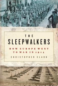 The Sleepwalkers: How Europe Went to War in 1914, Clark, Christopher