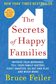 The Secrets of Happy Families: Improve Your Mornings, Rethink Family Dinner, Fight Smarter, Go Out and Play, and Much More, Feiler, Bruce