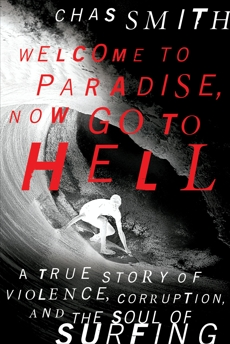 Welcome to Paradise, Now Go to Hell: A True Story of Violence, Corruption, and the Soul of Surfing, Smith, Chas