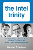 Intel Trinity,The: How Robert Noyce, Gordon Moore, and Andy Grove Built the World's Most Important Company, Malone, Michael S.