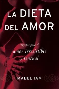 La dieta del amor: Recetas para el amor irresistible y sensuall, Iam, Mabel