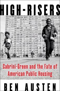 High-Risers: Cabrini-Green and the Fate of American Public Housing, Austen, Ben