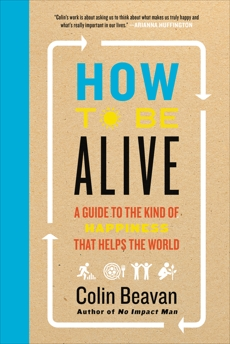 How to Be Alive: A Guide to the Kind of Happiness That Helps the World, Beavan, Colin