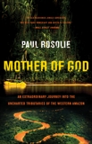 Mother of God: An Extraordinary Journey into the Uncharted Tributaries of the Western Amazon, Rosolie, Paul