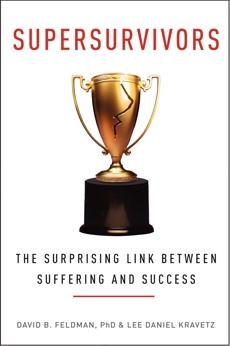 Supersurvivors: The Surprising Link Between Suffering and Success, Feldman, David B. & Kravetz, Lee Daniel