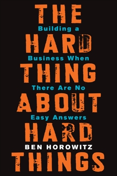 The Hard Thing About Hard Things: Building a Business When There Are No Easy Answers, Horowitz, Ben