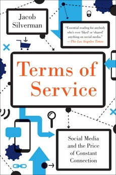 Terms of Service: Social Media and the Price of Constant Connection, Silverman, Jacob
