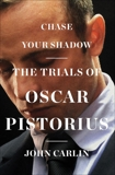 Chase Your Shadow: The Trials of Oscar Pistorius, Carlin, John