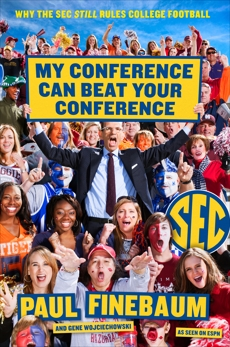 My Conference Can Beat Your Conference: Why the SEC Still Rules College Football, Finebaum, Paul & Wojciechowski, Gene & Finebaum, Paul