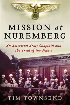 Mission at Nuremberg: An American Army Chaplain and the Trial of the Nazis, Townsend, Tim