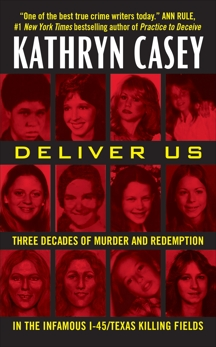 Deliver Us: Three Decades of Murder and Redemption in the Infamous I-45/Texas Killing Fields, Casey, Kathryn