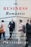 The Business Romantic: Give Everything, Quantify Nothing, and Create Something Greater Than Yourself, Leberecht, Tim