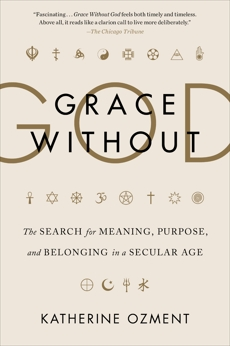 Grace Without God: The Search for Meaning, Purpose, and Belonging in a Secular Age, Ozment, Katherine