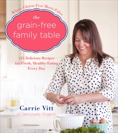 The Grain-Free Family Table: 125 Delicious Recipes for Fresh, Healthy Eating Every Day, Vitt, Carrie