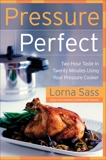 Pressure Perfect: Two Hour Taste in Twenty Minutes Using Your Pressure Cooker, Sass, Lorna J.