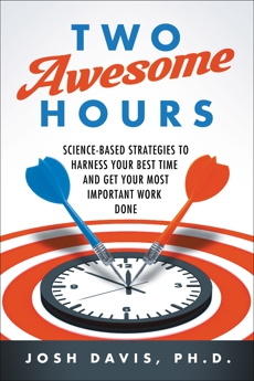 Two Awesome Hours: Science-Based Strategies to Harness Your Best Time and Get Your Most Important Work Done, Davis, Josh