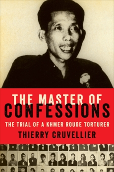 The Master of Confessions: The Making of a Khmer Rouge Torturer, Cruvellier, Thierry