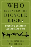 Who Invented the Bicycle Kick?: Soccer's Greatest Legends and Lore, Simpson, Paul & Hesse, Uli