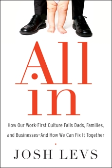 All In: How Our Work-First Culture Fails Dads, Families, and Businesses--And How We Can Fix It Together, Levs, Josh