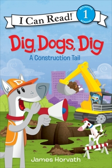Dig, Dogs, Dig: A Construction Tail, Horvath, James