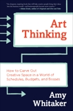 Art Thinking: How to Carve Out Creative Space in a World of Schedules, Budgets, and Bosses, Whitaker, Amy