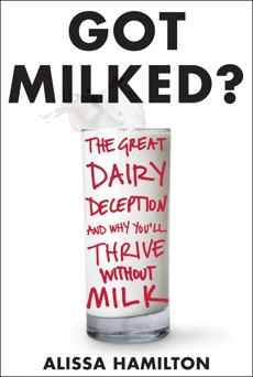 Got Milked?: The Great Dairy Deception and Why You'll Thrive Without Milk, Hamilton, Alissa
