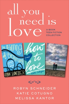 All You Need Is Love: 3-Book Teen Fiction Collection: The Beginning of Everything, How to Love, Maybe One Day, Cotugno, Katie & Various & Kantor, Melissa & Schneider, Robyn