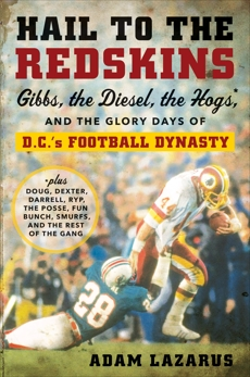 Hail to the Redskins: Gibbs, the Diesel, the Hogs, and the Glory Days of D.C.'s Football Dynasty, Lazarus, Adam