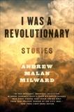 I Was a Revolutionary: Stories, Milward, Andrew Malan