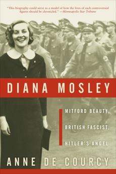 Diana Mosley: Mitford Beauty, British Fascist, Hitler's Angel, de Courcy, Anne