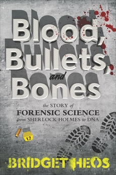 Blood, Bullets, and Bones: The Story of Forensic Science from Sherlock Holmes to DNA, Heos, Bridget
