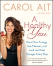 A Healthy You: Boost Your Energy, Live Cleaner, and Look and Feel Younger Every Day, Alt, Carol