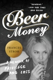 Beer Money: A Memoir of Privilege and Loss, Stroh, Frances