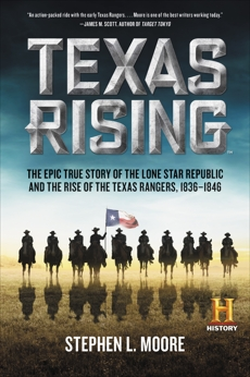 Texas Rising: The Epic True Story of the Lone Star Republic and the Rise of the Texas Rangers, 1836-1846, Moore, Stephen L.