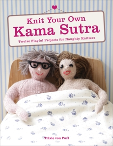Knit Your Own Kama Sutra: Twelve Playful Projects for Naughty Knitters, von Purl, Trixie